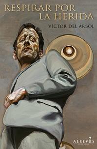 Victor del Arbol - Respirar por la herida.