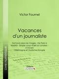 Victor Fournel et  Ligaran - Vacances d'un journaliste - Huit jours dans les Vosges - De Paris à Madrid - Simple coup d'oeil sur Londres - A travers l'Allemagne et l'Autriche-Hongrie.