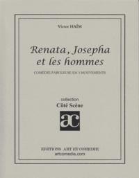 Victor Haïm - RENATA, JOSEPHA ET LES HOMMES : COMEDIE FABULEUSE EN TROIS MOUVEMENTS.