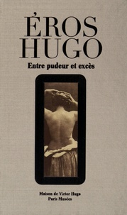 Victor Hugo - Eros Hugo - Entre pudeur et excès.