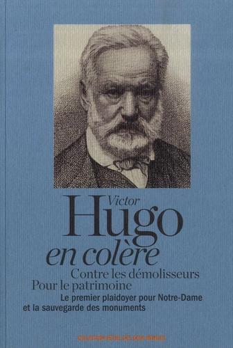 Victor Hugo - Victor Hugo en colère - Contre les démolisseurs, pour le patrimoine. Le premier plaidoyer pour Notre-Dame et la sauvegarde des monuments.