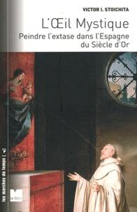 Victor Ieronim Stoichita - L'oeil mystique - Peindre l'extase dans l'Espagne du siècle d'or.