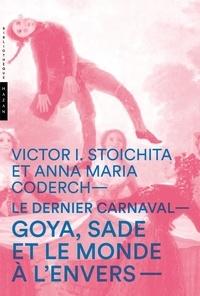 Victor Ieronim Stoichita et Anna-Maria Coderch - Le dernier carnaval - Goya, Sade et le monde à l'envers.