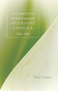 Victor j. Lams - The Rhetoric of Newman's Apologia pro Catholica, 1845-1864.