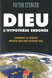 Victor J. Stenger - Dieu, l'hypothèse erronée - Comment la science prouve que Dieu n'existe pas.