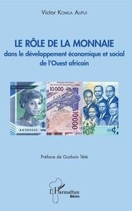 Le rôle de la monnaie dans le développement économique et social de l'Ouest africain - Victor Komla Alipui |