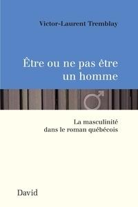 Victor-Laurent Tremblay - Être ou ne pas être un homme - La masculinité dans le roman québécois.