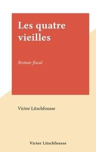 Victor Litschfousse - Les quatre vieilles - Roman fiscal.
