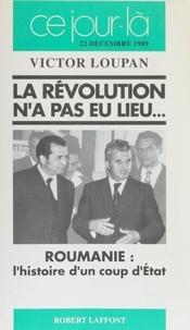 Victor Loupan - La Révolution n'a pas eu lieu - Roumanie, l'histoire d'un coup d'Etat, [22 décembre 1989].