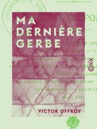 Victor Offroy - Ma dernière gerbe - Prose et poésie.