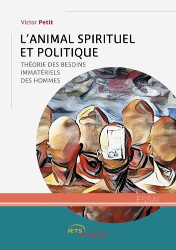 Victor Petit - L'Animal spirituel et politique - Théorie des besoins immatériels des hommes.