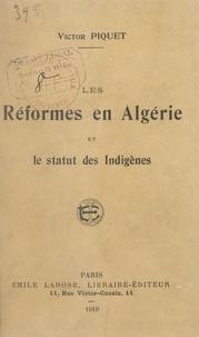 Victor Piquet - Les réformes en Algérie et le statut des indigènes.
