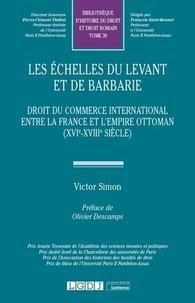 Victor Simon - Les échelles du Levant et de barbarie - Droit du commerce international entre la France et l'Empire ottoman (XVIe-XVIIIe siècle).