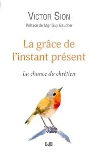 Victor Sion - La grâce de l'instant présent - La chance du chrétien.