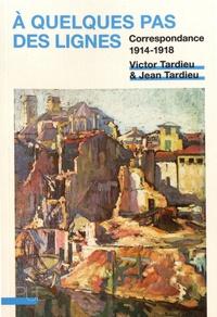 Victor Tardieu et Jean Tardieu - A quelques pas des lignes - Correspondance 1914-1918.