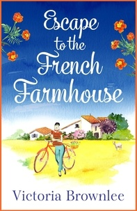 Victoria Brownlee - Escape to the French Farmhouse - A delicious romance set in the beautiful French countryside.