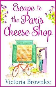 Victoria Brownlee - Escape to the Paris Cheese Shop - A gorgeous romance to warm your heart.