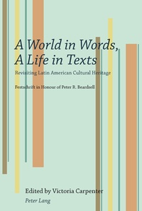 Victoria Carpenter - A World in Words, A Life in Texts - Revisiting Latin American Cultural Heritage- Festschrift in Honour of Peter R. Beardsell.