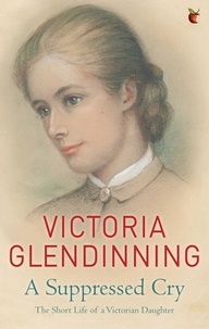 Victoria Glendinning - A Suppressed Cry - The Short Life of a Victorian Daughter.