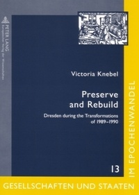 Victoria Knebel - Preserve and Rebuild - Dresden during the Transformations of 1989-1990- Architecture, Citizens Initiatives and Local Identities.