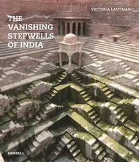 Victoria Lautman - The vanishing stepwells of India.