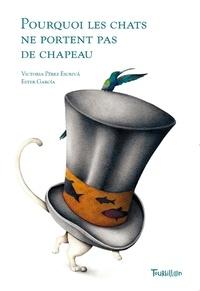 Victoria Pérez Escriva et Ester Garcia - Pourquoi les chats ne portent pas de chapeau.