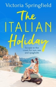 Victoria Springfield - The Italian Holiday - The perfect holiday escape to Italy for sun, sea and spaghetti in 2021!.