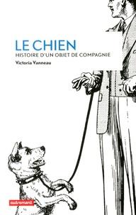 Victoria Vanneau - Le chien - Histoire d'un objet de compagnie.