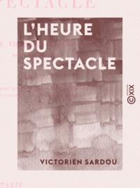 """Victorien Sardou - L'Heure du spectacle - Lettre pour servir de préface au second volume des """"""""Annales du théâtre et de la musique""""""""."""