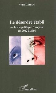 Vidal Dahan - Le désordre établi ou La vie politique française de 2002 à 2006.