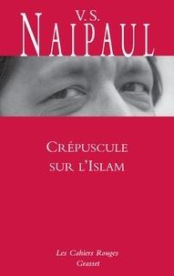 Vidiadhar Surajprasad Naipaul - Crépuscule sur l'Islam - Voyage au pays des croyants.