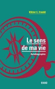 """Viktor E. Frankl - Le sens de ma vie - Suivi de """"L'oeuvre de V. Frankl""""."""