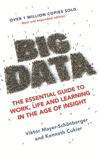 Viktor Mayer-Schönberger et Kenneth Cukier - Big Data - The Essential Guide to Work, Life and Learning in the Age of Insight.