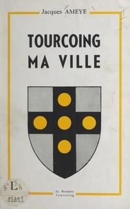 Ville de Tourcoing et Jacques Ameye - Tourcoing, ma ville.