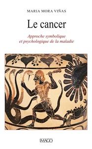 Viñas maria Mora - Le Cancer - Approche symbolique et psychologique de la maladie.
