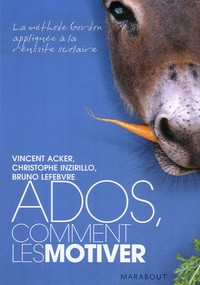 Vincent Acker et Christophe Inzirillo - Ados, comment les motiver - La méthode Gordon appliqué à la réussite scolaire.