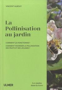 Vincent Albouy - La pollinisation au jardin - Comment ça fonctionne ? Comment favoriser la pollinisation des fruits et des légumes ?.