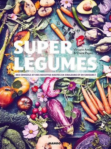 Super légumes. Des conseils et des recettes hautes en couleurs et en saveurs !