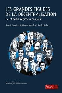 Vincent Aubelle et Nicolas Kada - Les grandes figures de la décentralisation - De l'Ancien Régime à nos jours.