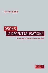 Vincent Aubelle - Osons la décentralisation ! - Il est temps de décider de vivre ensemble.