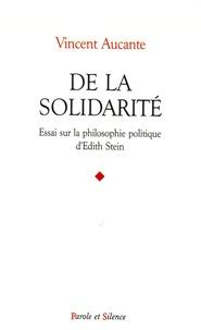 Vincent Aucante - De la solidarité - Essai sur la philosophie politique d'Edith Stein.