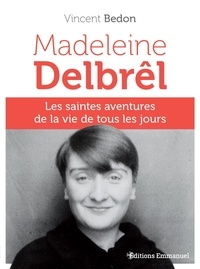Vincent Bedon - Madeleine Delbrêl - Les saintes aventures de la vie de tous les jours.
