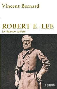Vincent Bernard - Robert E. Lee - La légende sudiste.