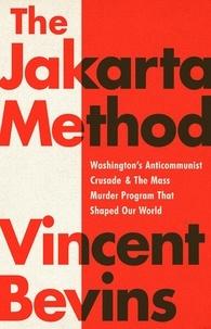 Vincent Bevins - The Jakarta Method - Washington's Anticommunist Crusade and the Mass Murder Program that Shaped Our World.