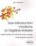 Vincent Blanloeil - Une introduction moderne à l'algèbre linéaire - Agrémentée de 162 exercices corrigés et 82 questions QCM.