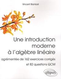 Une introduction moderne à l'algèbre linéaire- Agrémentée de 162 exercices corrigés et 82 questions QCM - Vincent Blanloeil pdf epub