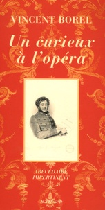Vincent Borel - Un curieux à l'opéra - Abécédaire impertinent de l'art lyrique.