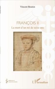 Vincent Bouton - François II - La mort d'un roi de seize ans.