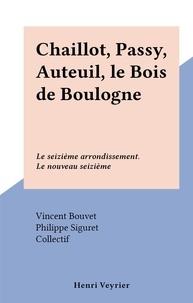 Vincent Bouvet et Philippe Siguret - Chaillot, Passy, Auteuil, le Bois de Boulogne - Le seizième arrondissement. Le nouveau seizième.