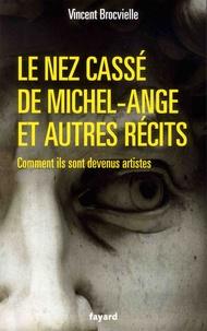 Vincent Brocvielle - Le nez cassé de Michel-Ange et autres récits - Comment ils sont devenus artistes.